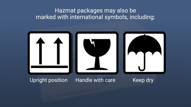 "Hazmat packages may also be marked with international symbols, including arrows indicating the upright position, a glass to signify ""handle with care,"" or an umbrella to signify ""keep dry."""