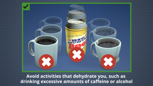 Avoid activities that dehydrate you, such as drinking excessive amounts of caffeine or alcohol.