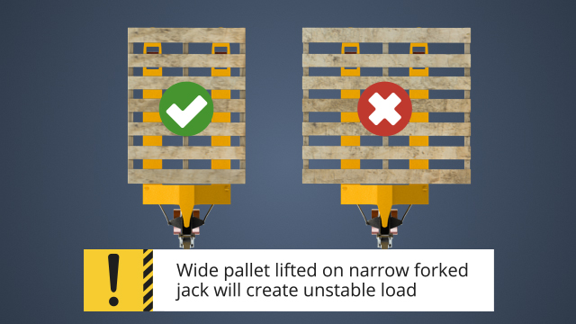 In preparing to move a load, make sure that the pallet jack matches the size of the pallet. A wide pallet lifted on a narrow jack may create an unstable load.