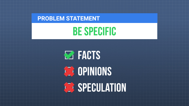 A good problem statement should be specific and only include facts. It should not include any opinions or speculation about possible causes or potential solutions.