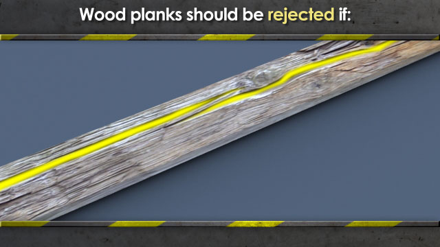 Wood planks should be rejected if they have any damage to them (knots, splitting, wood rot, etc.).